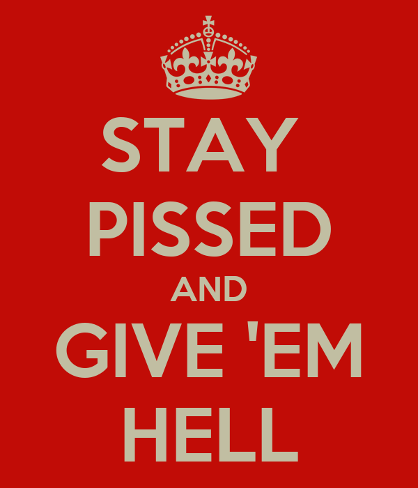 STAY  PISSED AND GIVE 'EM HELL