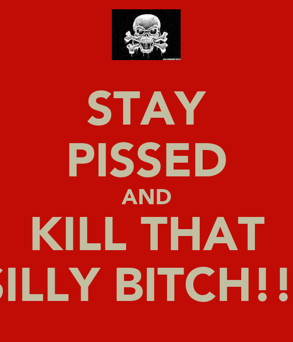 STAY PISSED AND KILL THAT SILLY BITCH!!!