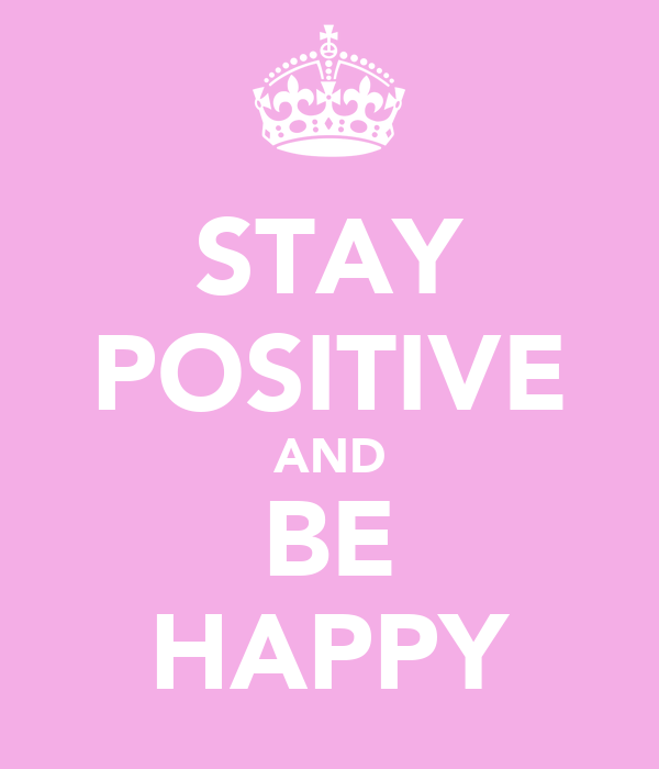 STAY POSITIVE AND BE HAPPY