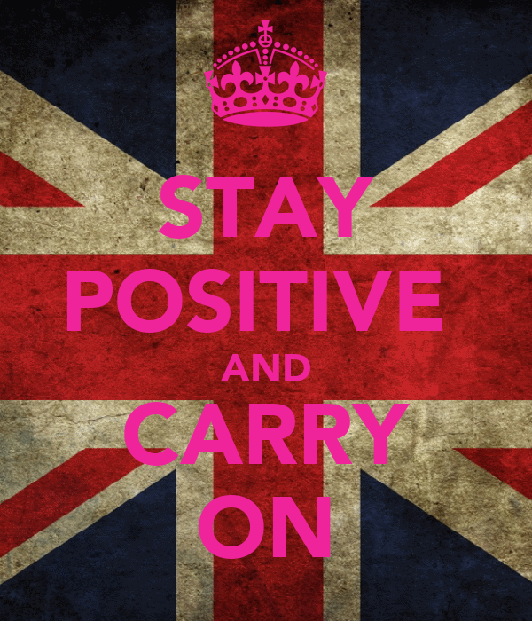 STAY POSITIVE  AND CARRY ON