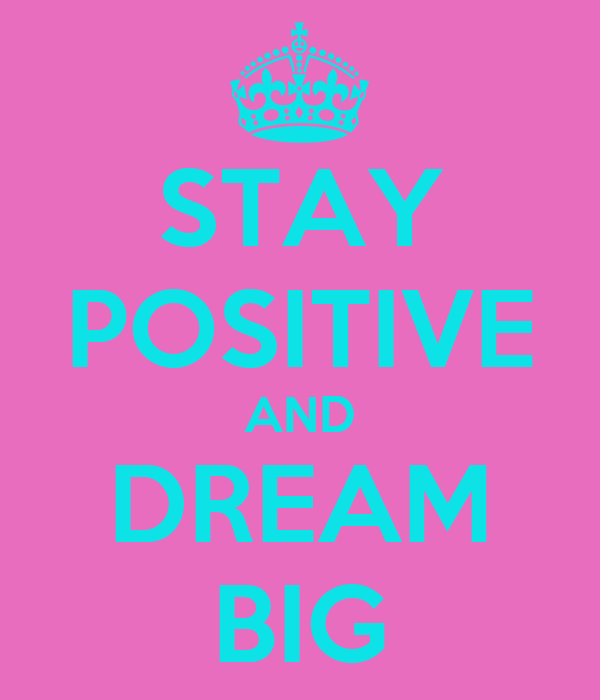 STAY POSITIVE AND DREAM BIG