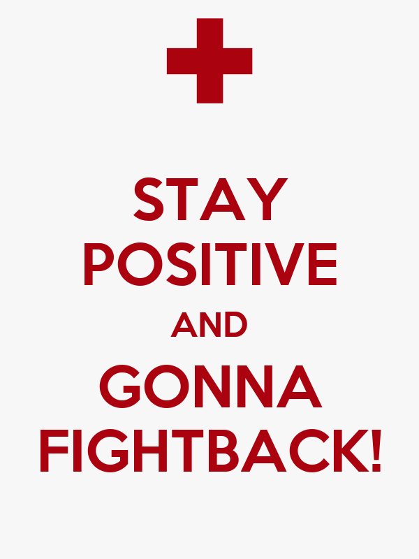 STAY POSITIVE AND GONNA FIGHTBACK!
