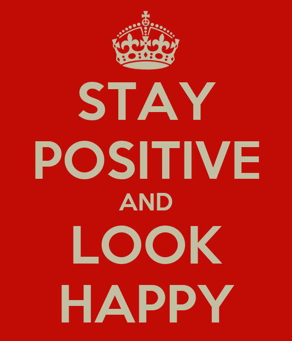 STAY POSITIVE AND LOOK HAPPY