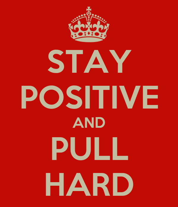 STAY POSITIVE AND PULL HARD