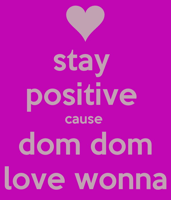 stay  positive  cause  dom dom love wonna