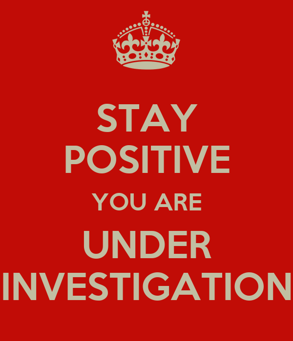 STAY POSITIVE YOU ARE UNDER INVESTIGATION