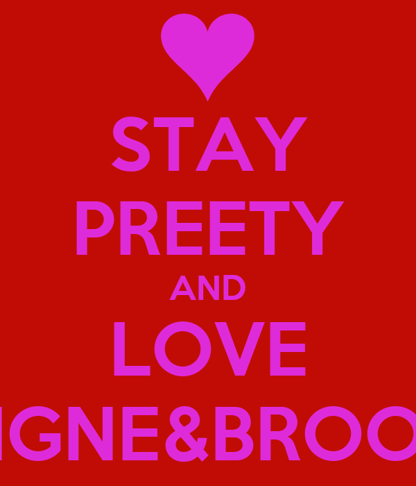 STAY PREETY AND LOVE REIGNE&BROOKE