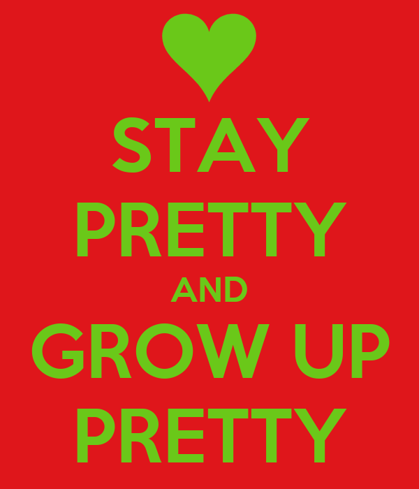 STAY PRETTY AND GROW UP PRETTY
