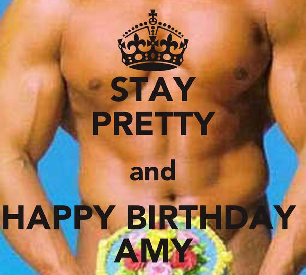 STAY PRETTY and HAPPY BIRTHDAY  ♥ AMY ♥