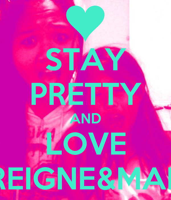 STAY PRETTY AND LOVE REIGNE&MAE