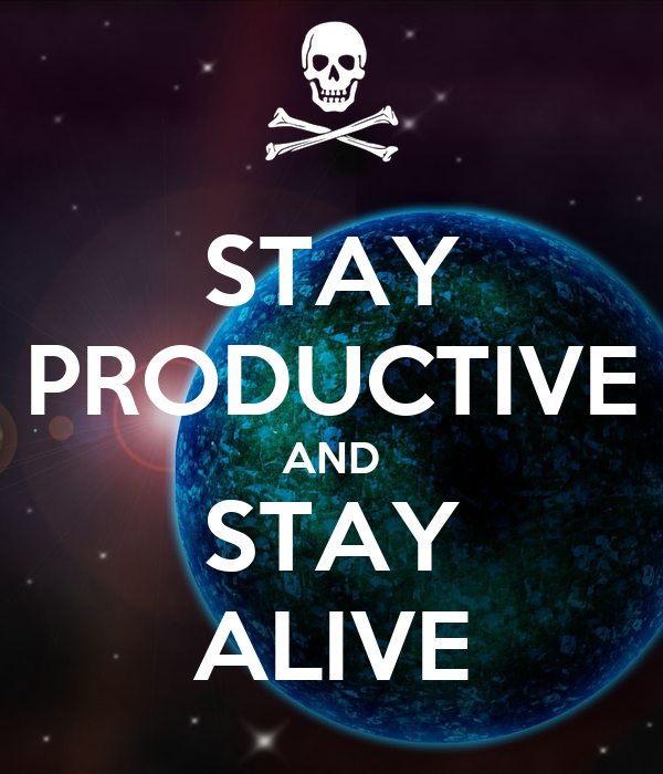 STAY PRODUCTIVE AND STAY ALIVE
