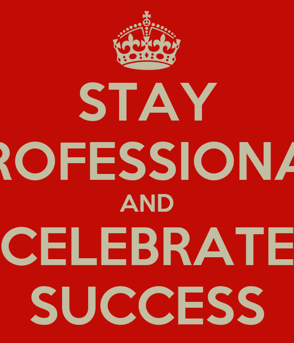 STAY PROFESSIONAL AND CELEBRATE SUCCESS