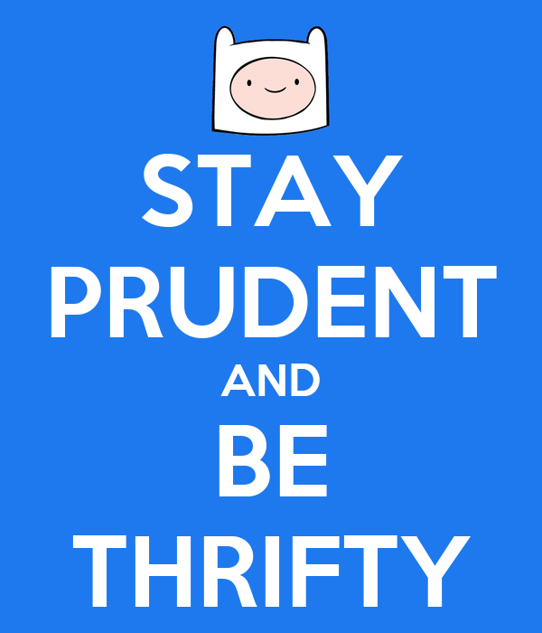 STAY PRUDENT AND BE THRIFTY