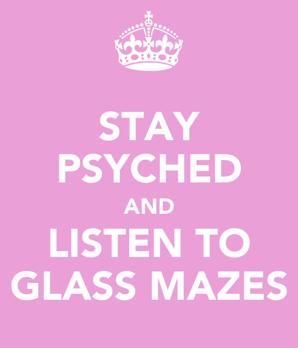 STAY PSYCHED AND LISTEN TO GLASS MAZES