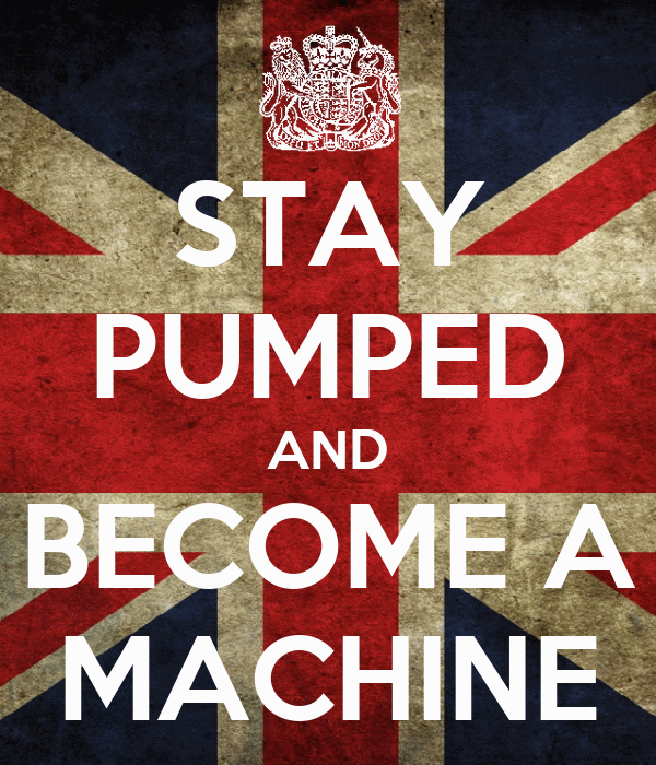 STAY PUMPED AND BECOME A MACHINE