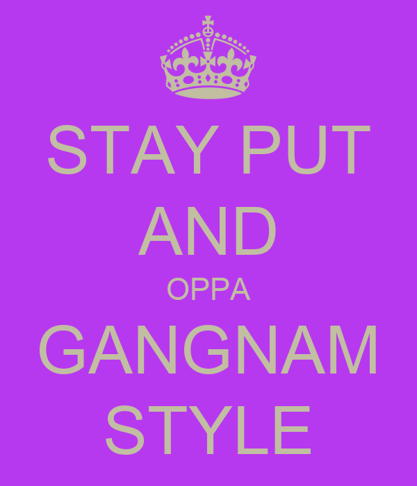 STAY PUT AND OPPA GANGNAM STYLE