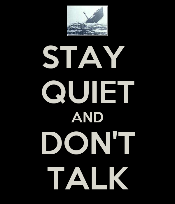 STAY  QUIET AND DON'T TALK