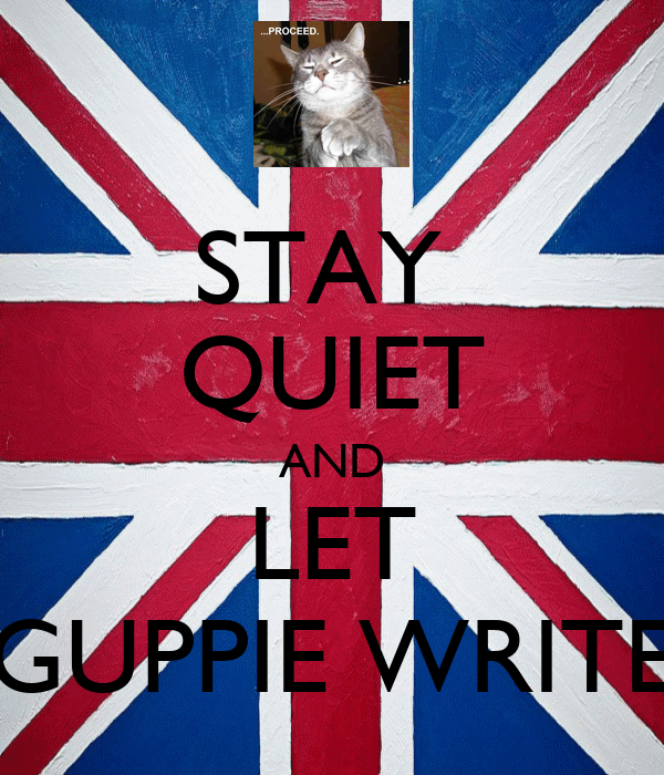 STAY  QUIET AND LET GUPPIE WRITE
