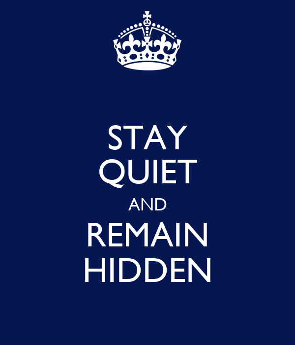 STAY QUIET AND REMAIN HIDDEN