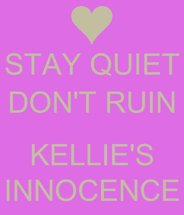 STAY QUIET DON'T RUIN  KELLIE'S INNOCENCE