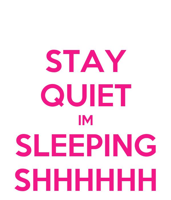 STAY QUIET IM SLEEPING SHHHHHH