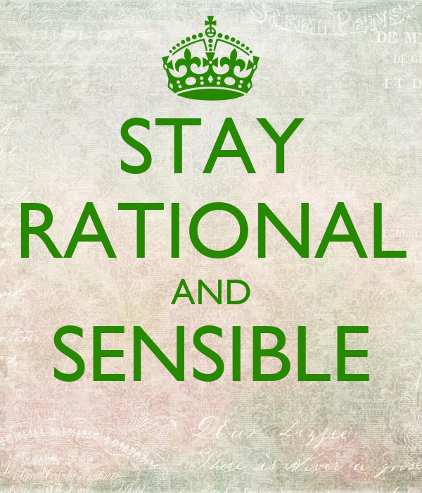 STAY RATIONAL AND SENSIBLE