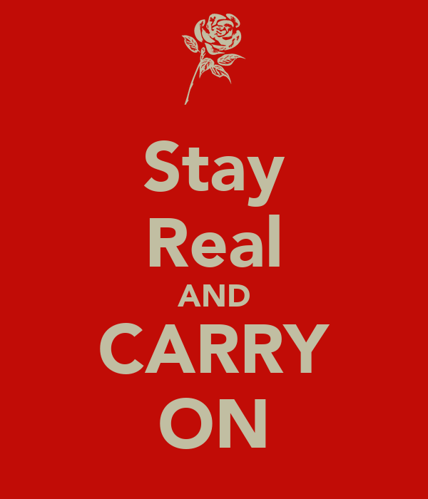 Stay Real AND CARRY ON