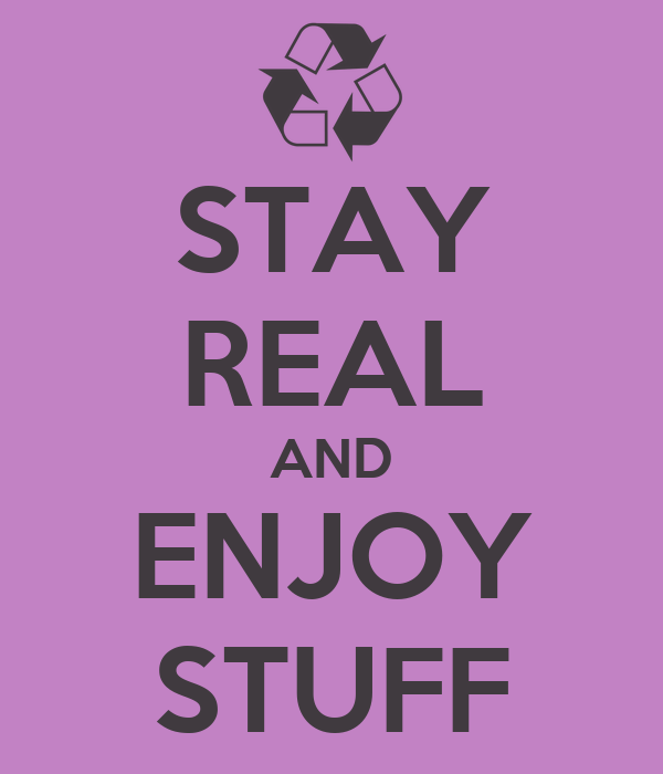 STAY REAL AND ENJOY STUFF