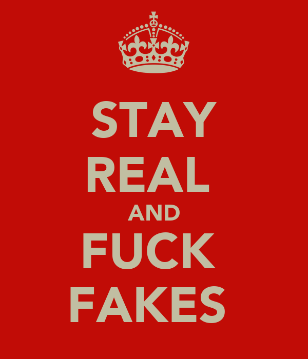 STAY REAL  AND FUCK  FAKES