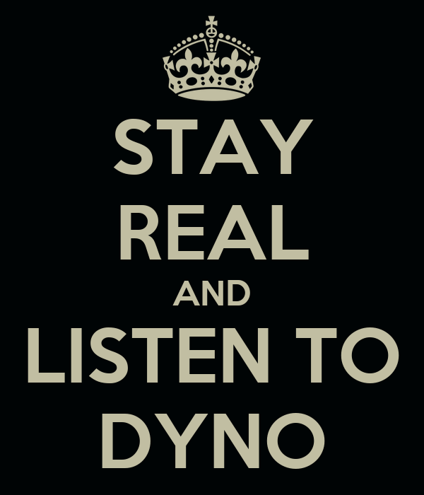 STAY REAL AND LISTEN TO DYNO