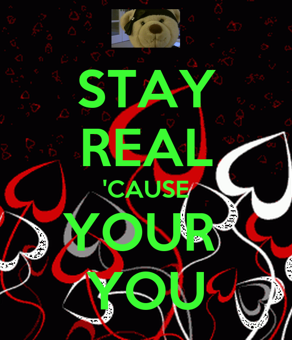 STAY REAL 'CAUSE YOUR  YOU