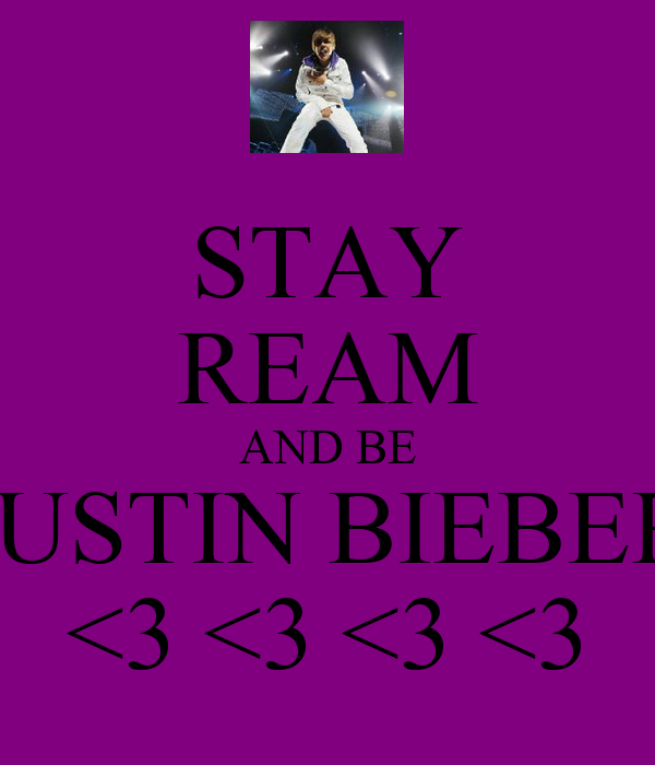 STAY REAM AND BE JUSTIN BIEBER <3 <3 <3 <3