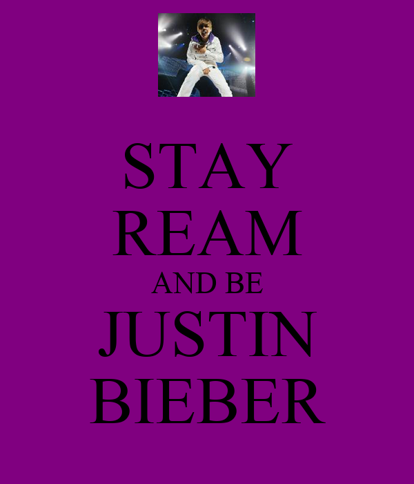 STAY REAM AND BE JUSTIN BIEBER
