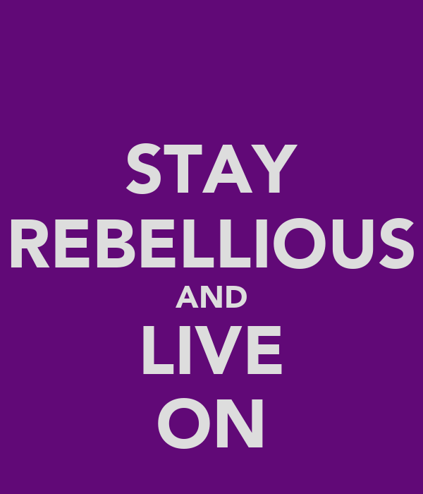 STAY REBELLIOUS AND LIVE ON