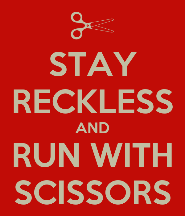 STAY RECKLESS AND RUN WITH SCISSORS
