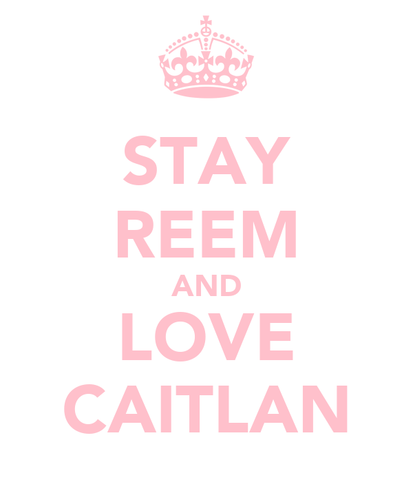 STAY REEM AND LOVE CAITLAN