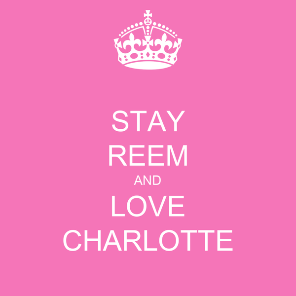 STAY REEM AND LOVE CHARLOTTE