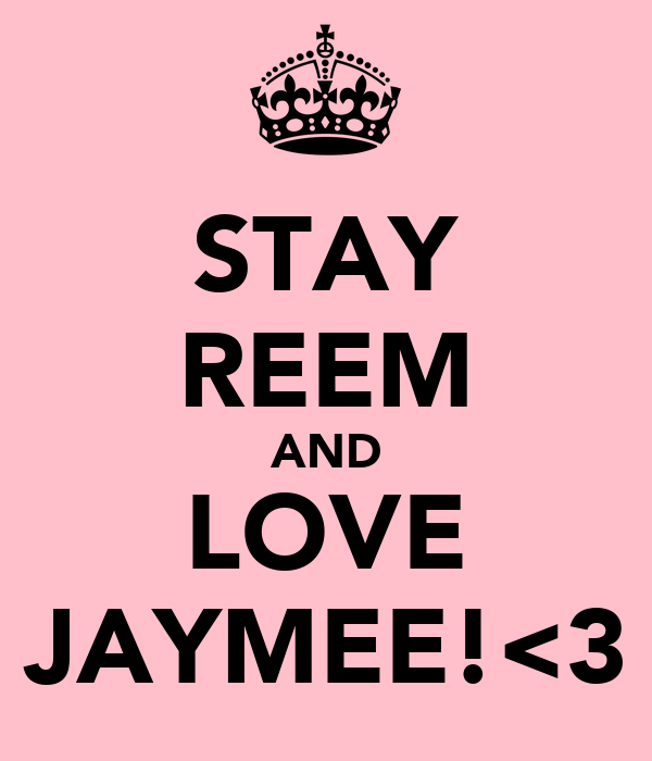 STAY REEM AND LOVE JAYMEE!<3