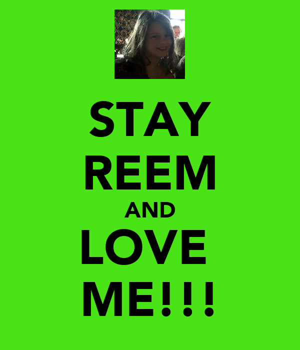 STAY REEM AND LOVE  ME!!!
