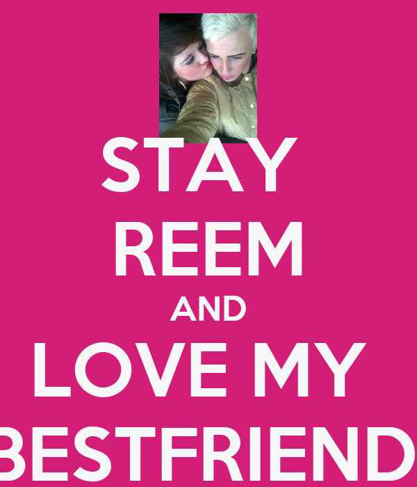 STAY  REEM AND LOVE MY  BESTFRIEND!