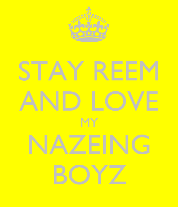 STAY REEM AND LOVE MY NAZEING BOYZ