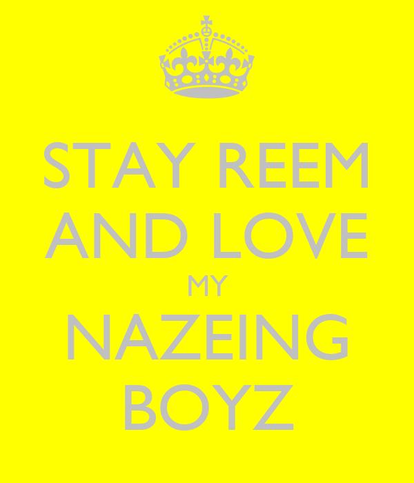 STAY REEM AND LOVE MY NAZEING BOYZ