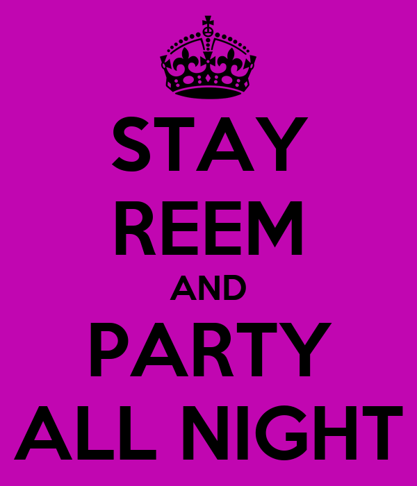 STAY REEM AND PARTY ALL NIGHT