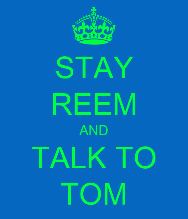 STAY REEM AND TALK TO TOM