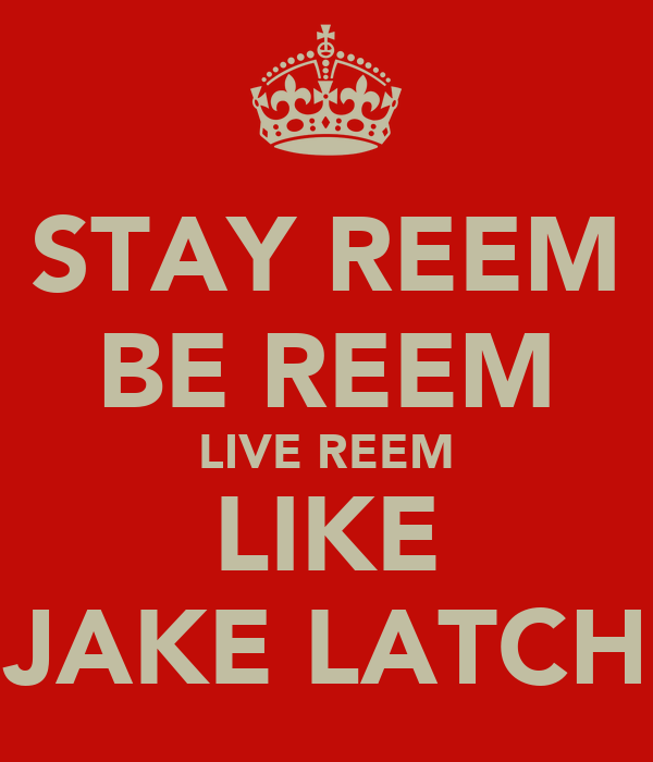 STAY REEM BE REEM LIVE REEM LIKE JAKE LATCH