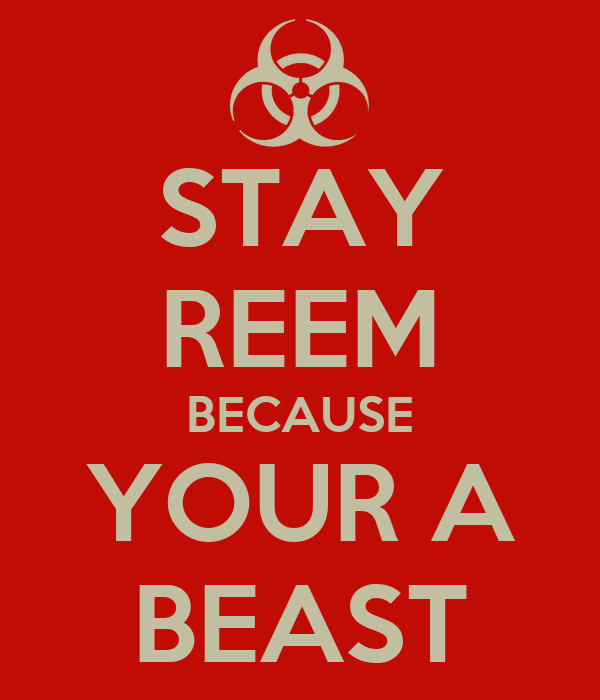 STAY REEM BECAUSE YOUR A BEAST