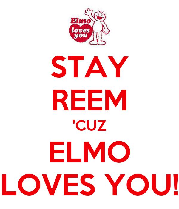 STAY REEM 'CUZ ELMO LOVES YOU!