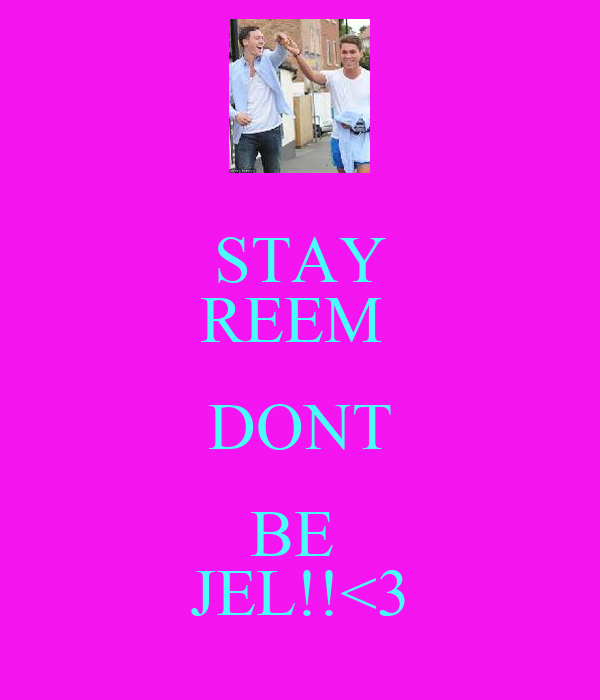 STAY REEM  DONT BE  JEL!!<3