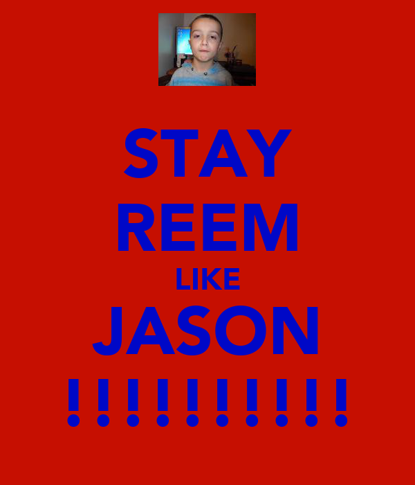 STAY REEM LIKE JASON !!!!!!!!!!