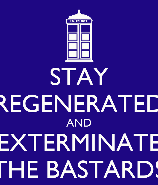 STAY REGENERATED AND EXTERMINATE THE BASTARDS